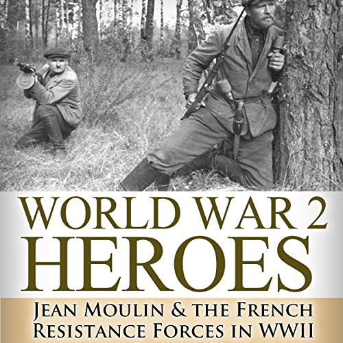 World War 2 Heroes: Jean Moulin & the French Resistance Forces in WWII cover art