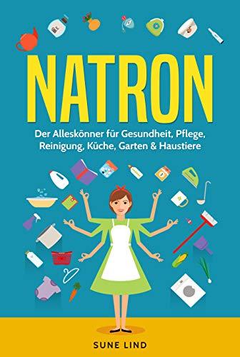 Natron: Der Alleskönner für Gesundheit, Pflege, Reinigung, Küche, Garten & Haustiere