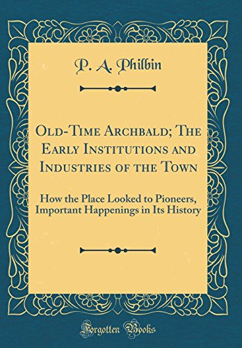 Old-Time Archbald; The Early Institutions and Industries of the Town: How the Place Looked to Pioneers, Important Happenings in Its History (Classic Reprint)