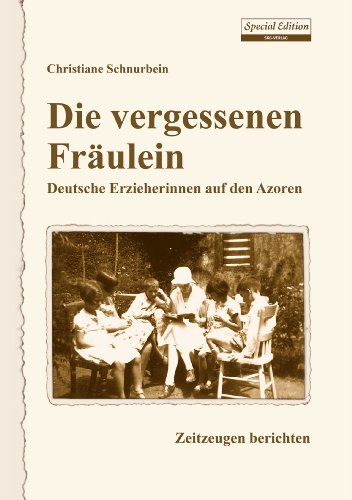 Die vergessenen Fräulein: Deutsche Erzieherinnen auf den Azoren / Zeitzeugen berichten