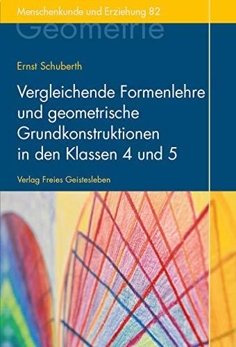 Vergleichende Formenlehre und geometrische Grundkonstruktionen in den Klassen 4 und 5: Der Geometrieunterricht an Waldorfschulen Band 2 (Menschenkunde und Erziehung)