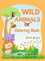 Wild Animals Coloring Book For Kids: Amazing Coloring Pages with Easy, Large, Unique and High-Quality Images for Girls, Boys, Preschool and Kindergarten Ages 5-9 6-12 Hard Cover
