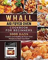 Whall Air Fryer Oven Cookbook for Beginners: 1000-Day Creative and Healthy Air Fryer Oven Recipes to Heal Your Heart