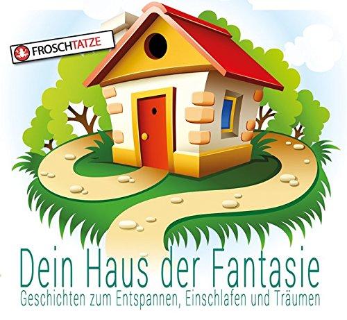 Dein Haus der Fantasie - Geschichten zum Entspannen, Einschlafen und Träumen (Dein Haus der Fantasie / Fantasie & Abenteuerreisen für Kinder!): Fantasiereisen für Kinder