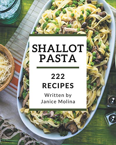222 Shallot Pasta Recipes: Discover Shallot Pasta Cookbook NOW!