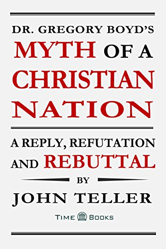 Dr. Gregory Boyd's Myth of a Christian Nation: A Reply, Refutation and Rebuttal (Reply, Refutation and Rebuttal Series Book 3) (English Edition)