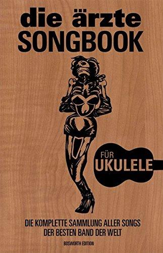 Die Arzte: Songbook -For Ukulele-: Die komplette Sammlung aller Songs der besten Band der Welt