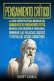 Pensamiento crítico: La guía definitiva para mejorar sus habilidades de pensamiento crítico, mejorar la resolución de problemas, dominar las falacias lógicas y evitar los sesgos cognitivos