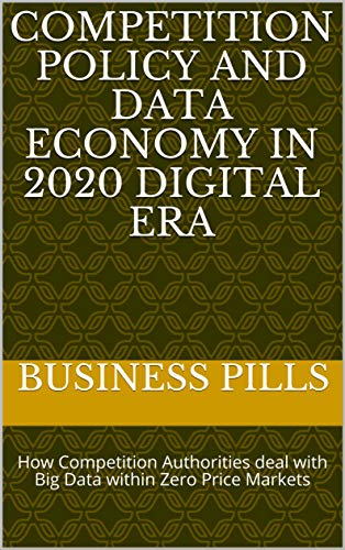Competition Policy and Data Economy in 2020 Digital Era: How Competition Authorities deal with Big Data  within Zero Price Markets (English Edition)