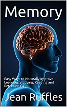 Memory: Easy Ways to Naturally Improve Learning, Studying, Reading and Retention Fast by [Jean Ruffles]
