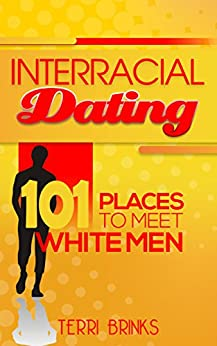 Interracial Dating 101 Places to Meet White Men by [Terri Brinks]