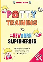 """Potty Training For NewBorn Superheroes: Say """"Bye Bye"""" to Diapers in 72 Hours. The Perfect Guide for Busy Parents That Love Their Baby Genius. (Montessori Toddler Discipline)"""