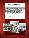 Annals of Phoenixville and its vicinity: from the settlement to the year 1871, giving the origin and growth of the borough, with information ... counties and valley of the Schuykill.