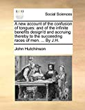 A new account of the confusion of tongues: and of the infinite benefits design'd and accruing thereby to the succeeding races of men. ... By J.H.