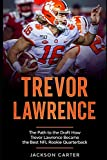 Trevor Lawrence: The Path to the Draft: How Trevor Lawrence Became the Best NFL Rookie Quarterback (The NFL's Best Quarterbacks)
