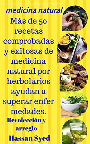 medicina natural: Más de 50 recetas comprobadas y exitosas de medicina natural por herbolarios ayudan a superar enfermedades.