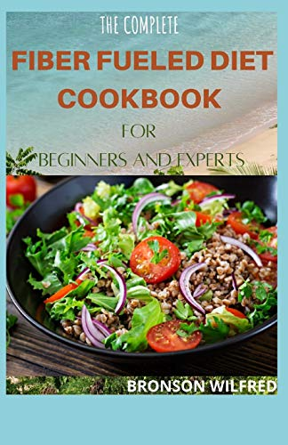 THE COMPLETE FIBER FUELED DIET COOKBOOK FOR BEGINNERS AND EXPERTS: Health Program for Losing Weight, Restoring Your Health, and Optimizing Your Microbiome. (Including 30+ Fresh Recipes)
