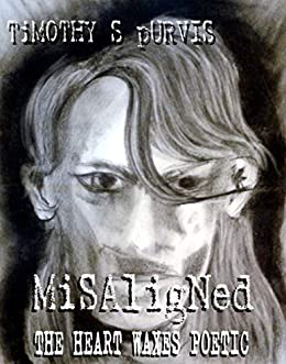 Misaligned: The Heart Waxes Poetic by [Timothy S Purvis]