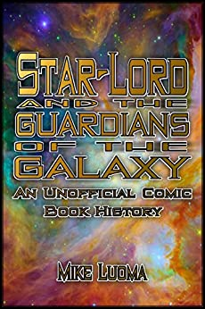 Star-Lord and the Guardians of the Galaxy: An Unofficial Comic Book History by [Mike Luoma]