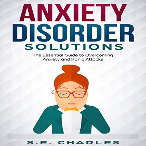 Anxiety Disorder Solutions: The Essential Guide to Overcoming Anxiety and Panic Attacks audiobook cover art