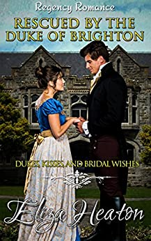 Rescued by the Duke of Brighton: A Historical Clean Regency Romance Novel: Dukes, Kisses, and Bridal Wishes by [Eliza Heaton, His Everlasting Love Media]