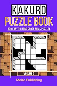 Kakuro Puzzle Book: 300 Easy to Hard Cross Sums Puzzles Volume II (Volume 2)