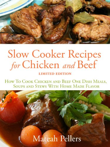 SLOW COOKER RECIPES FOR CHICKEN AND BEEF - How To Cook Chicken and Beef One Dish Meals, Soups and Stews With Home Made Flavor – Limited Edition (English Edition)
