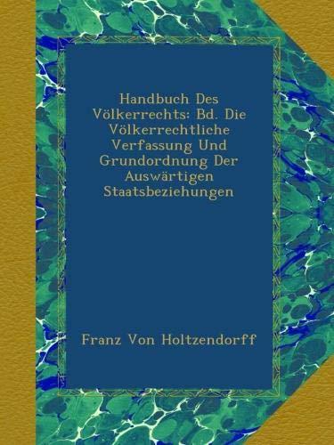 Handbuch Des Völkerrechts: Bd. Die Völkerrechtliche Verfassung Und Grundordnung Der Auswärtigen Staatsbeziehungen
