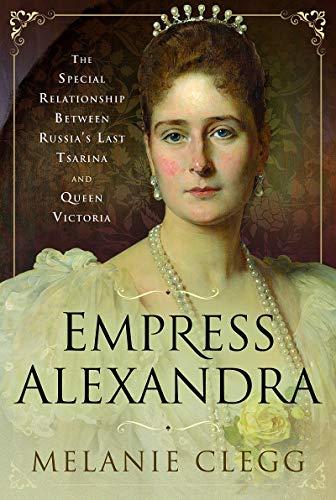 Empress Alexandra: The Special Relationship Between Russia's Last Tsarina and Queen Victoria