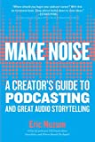 Make Noise: A Creator's Guide to Podcasting and Great Audio Storytelling - Eric Nuzum