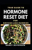 True Guide To Hormone Reset Diet Novices And Dummies: Delectable Recipes For Hormone Reset Diet For Staying Healthy And Feeling Good