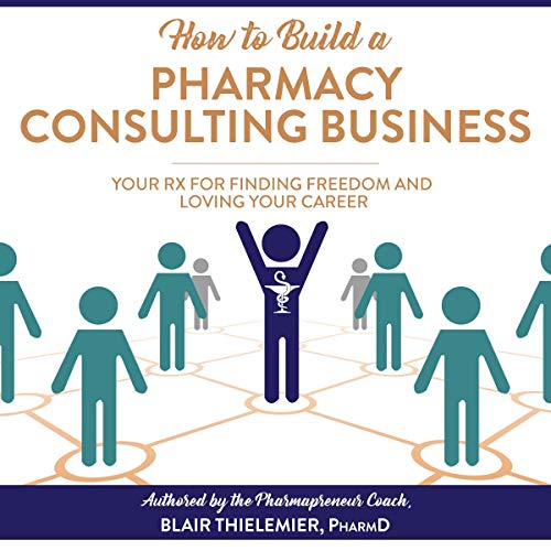 How to Build a Pharmacy Consulting Business: Your Rx for Finding Freedom and Lo Audiobook By Blair Thielemier PharmD cover art
