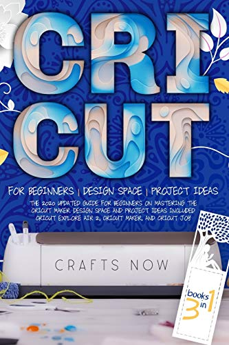 Cricut 3 in 1: The 2021 Updated Guide for Beginners on Mastering the Cricut Maker. Design Space and Project Ideas Included. For Cricut Explore Air 2, Cricut Maker, and Cricut Joy