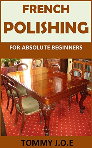 FRENCH POLISHING FOR ABSOLUTE BEGINNERS: Discover the complete art of French polishing in the easiest steps (English Edition)