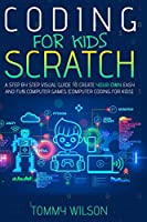 Coding For Kids Scratch: A Step By Step Visual Guide To Create Your Own Easy and Fun Computer Games (Computer Coding For Kids)