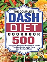 The Complete Dash Diet Cookbook: 500 Quick and Flavorful Recipes to Guide You Live Better with Tasty Low-Sodium Meals