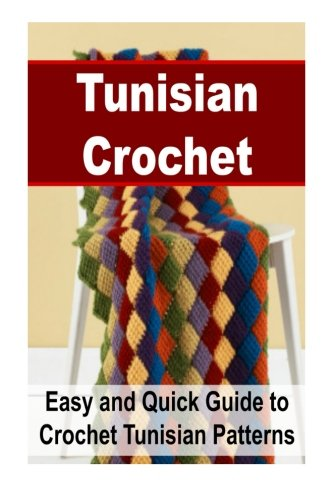 Tunisian Crochet: Easy and Quick Guide to Crochet Tunisian Patterns: Tunisian Crochet, Tunisian Crochet Patterns, Tunisian Crochet for Beginners,New Tunisian Crochet,Inspiring Tunisian Crochet