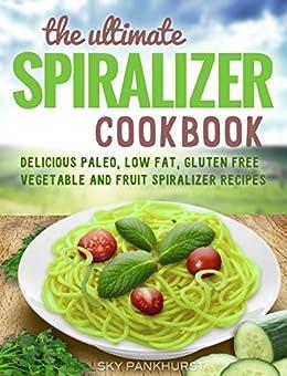 Spiralizer Cookbook: Low Carb,Vegetable Spiralizer Recipes (SPIRALIZER RECIPES AND SAUCE RECIPES) by [Sky Pankhurst]