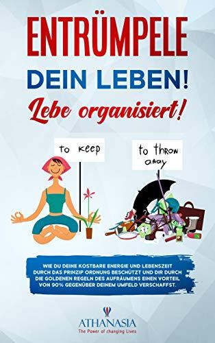 Entrümpele Dein Leben! Lebe organisiert!: Wie Du Deine kostbare Energie und Lebenszeit durch das PRINZIP ORDNUNG beschützt und Dir durch die GOLDENEN REGELN des Aufräumens einen Vorteil von 90% .....