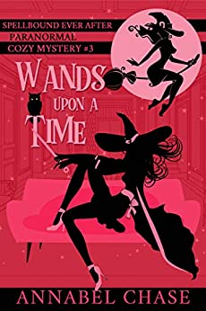 Wands Upon A Time (Spellbound Ever After Paranormal Cozy Mystery Book 3) by [Annabel Chase]