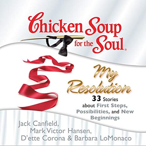 Chicken Soup for the Soul: My Resolution - 33 Stories about First Steps, Possibilities, and New Beginnings                   By:                                                                                                                                 Jack Canfield,                                                                                        Mark Victor Hansen,                                                                                        D'ette Corona,                   and others                          Narrated by:                                                                                                                                 Laura Merlington,                                                                                        Jim Bond                      Length: 2 hrs and 55 mins     4 ratings     Overall 3.5