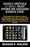 EASILY INSTALL GOOGLE PLAY STORE ON KINDLE FIRE: The Simple Guide on how to Install Google Play, Add, Loan, Borrow, Delete Books, Manage Contents & do more on kindle/Library for Amateurs and Experts