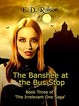 The Banshee At The Bus Stop: Book Three of 'The Irrelevant One' Saga by [E.D. Robson]