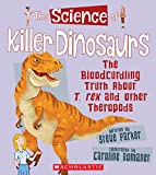 The Science of Killer Dinosaurs: The Bloodcurdling Truth About T. rex and Other Theropods (The Science of Dinosaurs and Prehistoric Monsters)