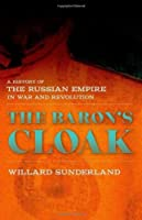 The Baron's Cloak: A History of the Russian Empire in War and Revolution by Willard Sunderland(2014-05-08)