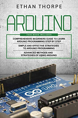 ARDUINO: 3 in 1: Beginners Guide + Simple and Effective Strategies + Advance Methods and Strategies To Learn Arduino