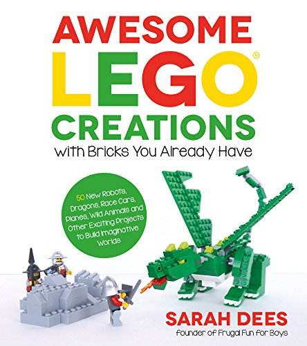 Awesome LEGO Creations with Bricks You Already Have: 50 New Robots, Dragons, Race...