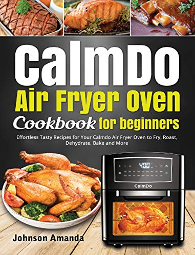 CalmDo Air Fryer Oven Cookbook for beginners: Effortless Tasty Recipes for Your Calmdo Air Fryer Oven to Fry, Roast, Dehydrate, Bake and More