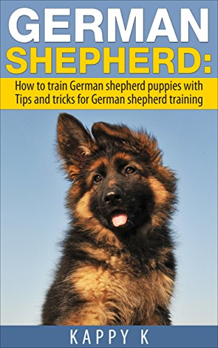 German Shepherd Training: How to Train German Shepherd Puppies with Tips & Tricks for German Shepherd Training (German Shepherd Training, german shepherd, german shepherds) (English Edition)