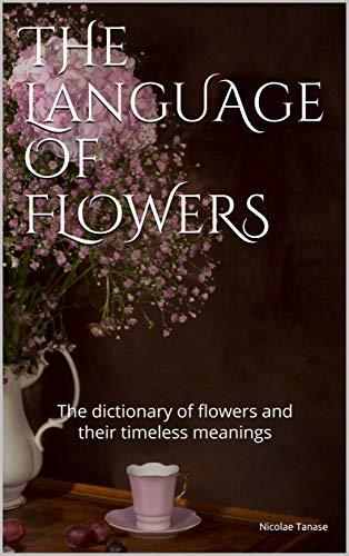 The Language of Flowers: The dictionary of flowers and their timeless meanings by [Nicolae Tanase]
